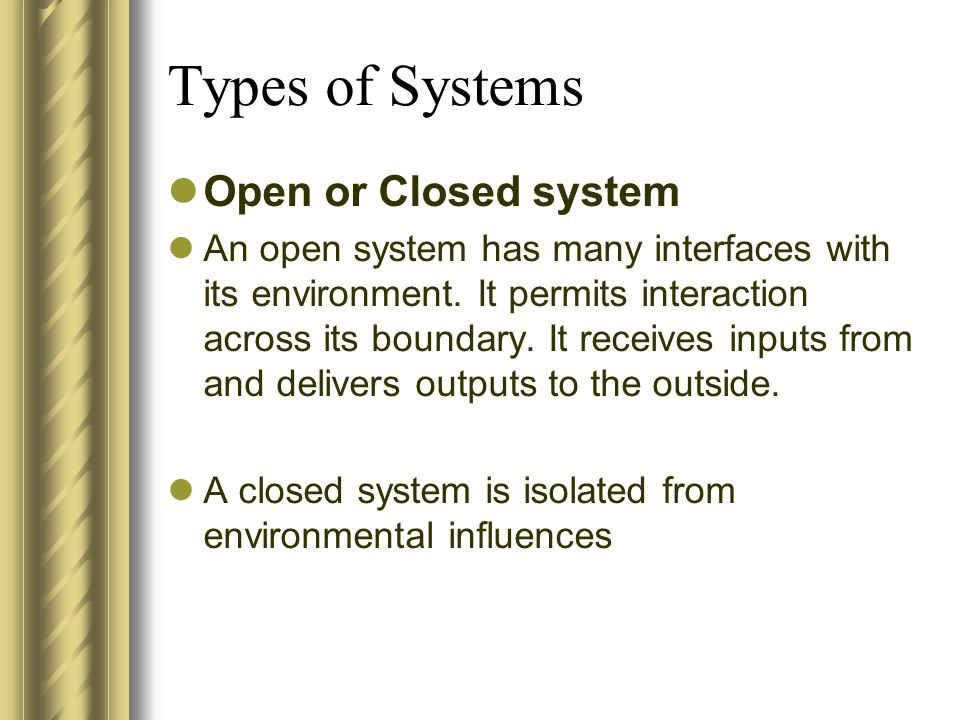 Types of Systems Open or Closed system An open system has many interfaces with its environment. It permits interaction across its boundary. It receive
