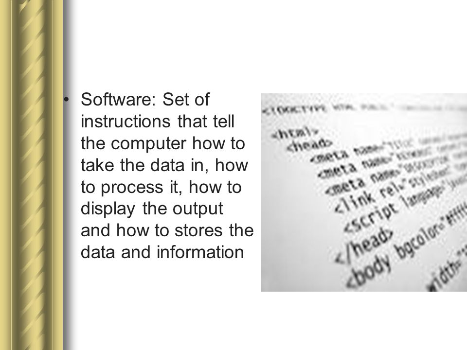 Software: Set of instructions that tell the computer how to take the data in, how to process it, how to display the output and how to stores the data