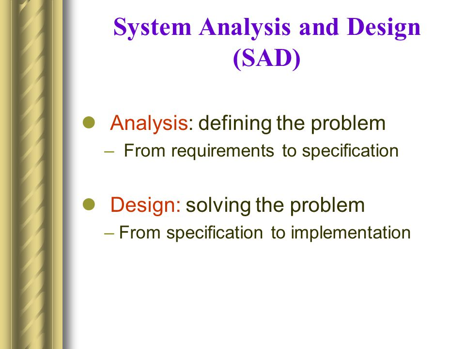 System Analysis and Design (SAD) Analysis: defining the problem – From requirements to specification Design: solving the problem –From specification t