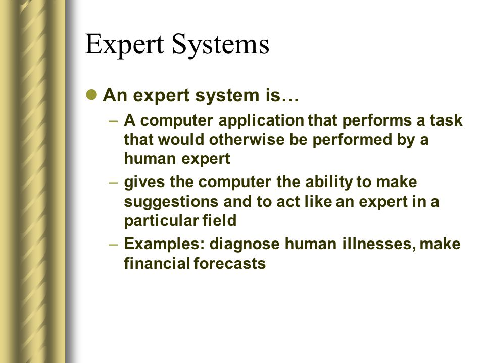 Expert Systems An expert system is… –A computer application that performs a task that would otherwise be performed by a human expert –gives the comput