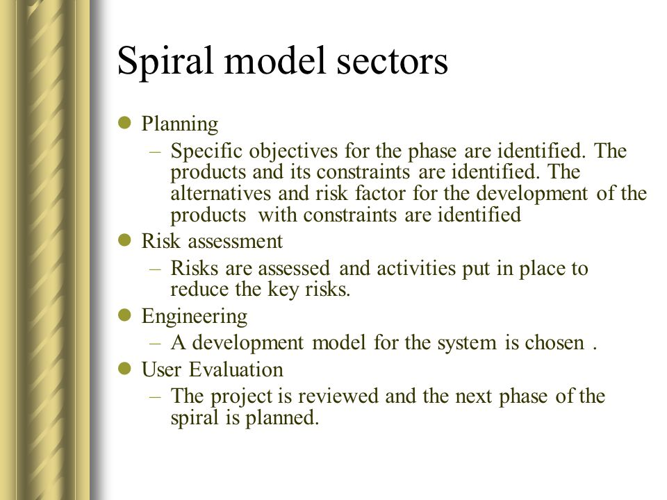 Spiral model sectors Planning –Specific objectives for the phase are identified. The products and its constraints are identified. The alternatives and