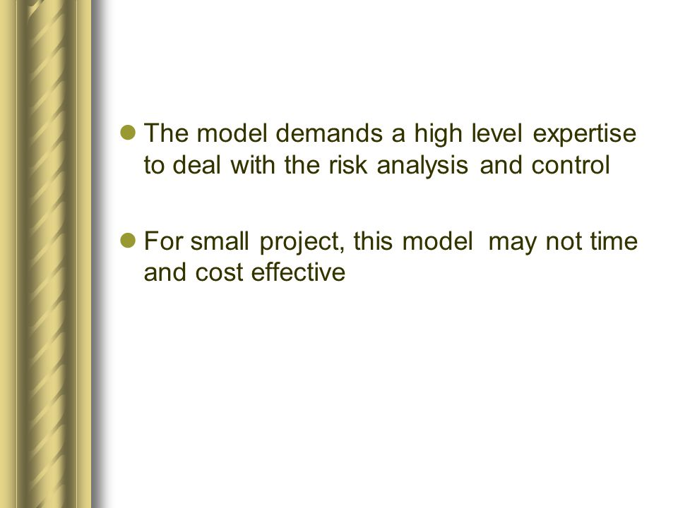 The model demands a high level expertise to deal with the risk analysis and control For small project, this model may not time and cost effective