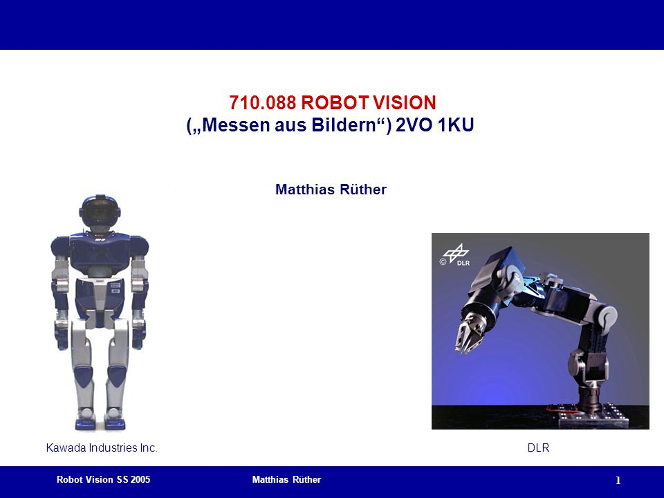 Robot Vision SS 2005 Matthias Rüther 12 Robotics: Goals and Applications  Robotics does not intend to develop the artificial human.