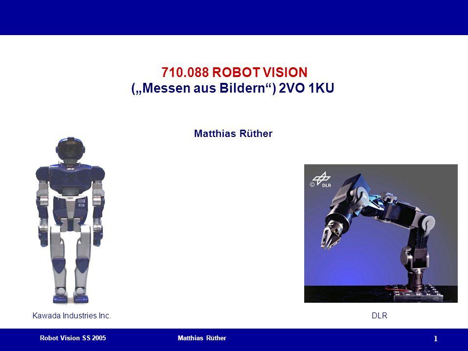 "Robot Vision SS 2005 Matthias Rüther 1 710.088 ROBOT VISION (""Messen aus Bildern ) 2VO 1KU Matthias Rüther Kawada Industries Inc.DLR"