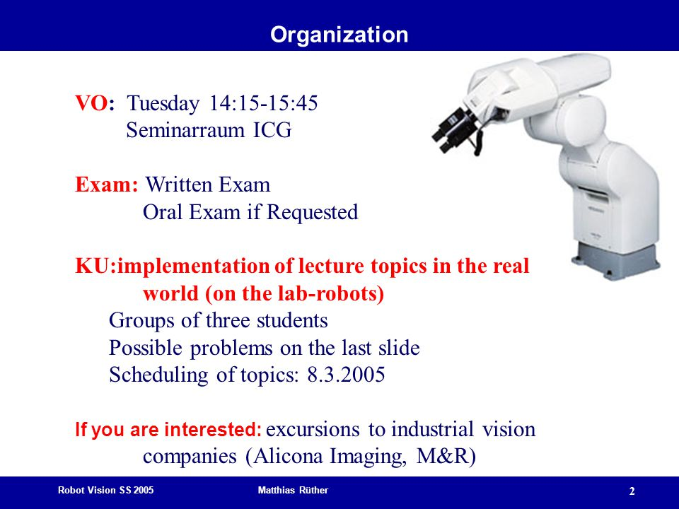Robot Vision SS 2005 Matthias Rüther 2 Organization VO: Tuesday 14:15-15:45 Seminarraum ICG Exam: Written Exam Oral Exam if Requested KU:implementation of lecture topics in the real world (on the lab-robots) Groups of three students Possible problems on the last slide Scheduling of topics: 8.3.2005 If you are interested: excursions to industrial vision companies (Alicona Imaging, M&R)