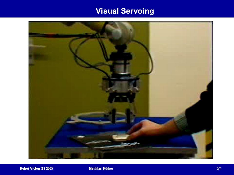 Robot Vision SS 2005 Matthias Rüther 27 Visual Servoing