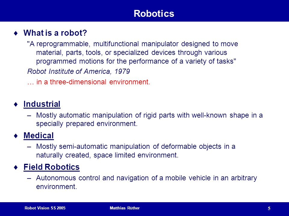 Robot Vision SS 2005 Matthias Rüther 5 Robotics  What is a robot.