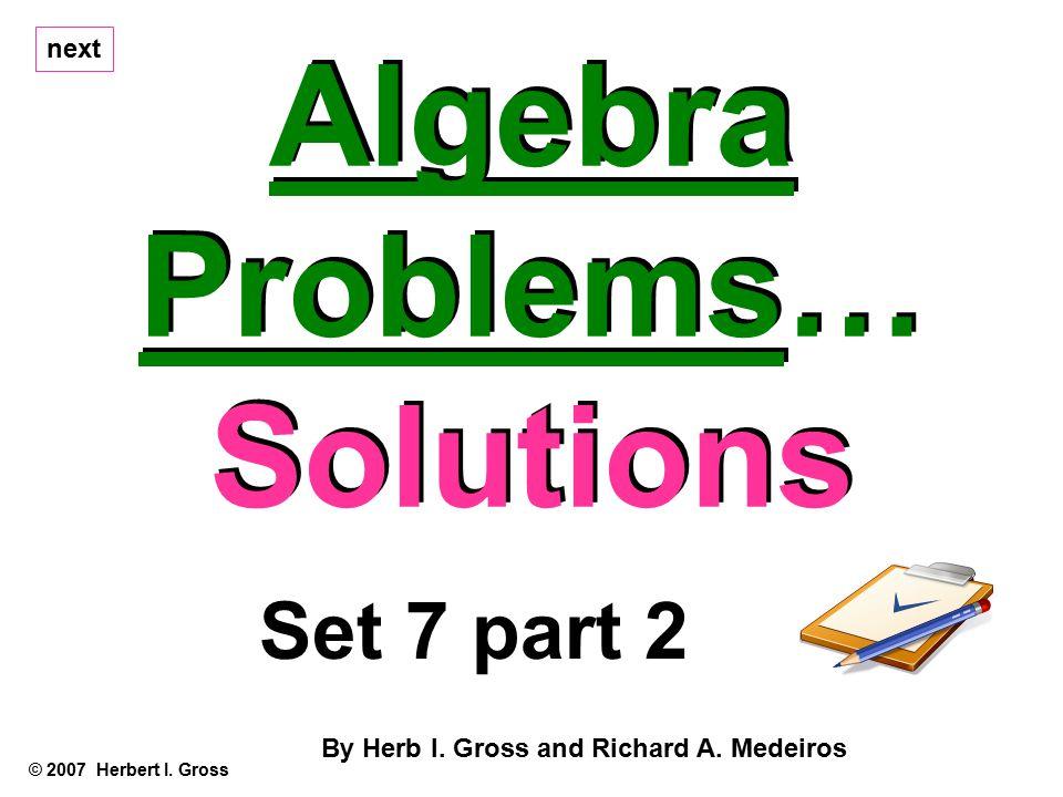Algebra Problems… Solutions Algebra Problems… Solutions © 2007 Herbert I.