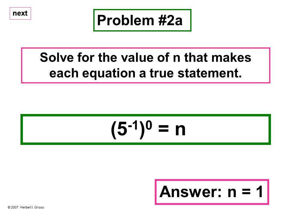 (5 -1 ) 0 = n Problem #2a © 2007 Herbert I.
