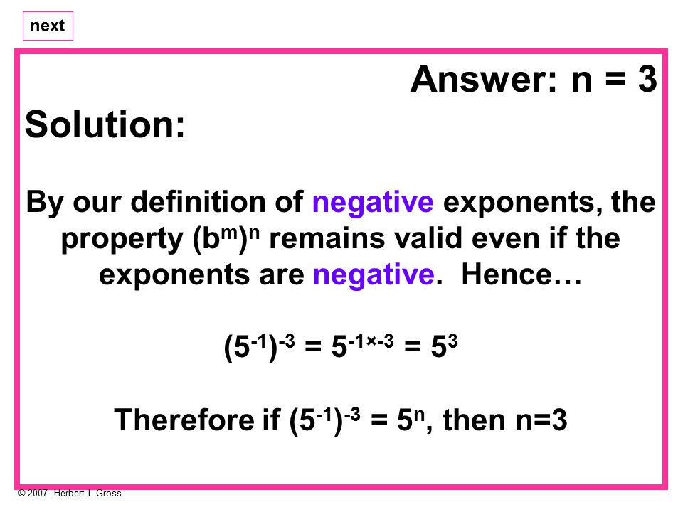 Solution: By our definition of negative exponents, the property (b m ) n remains valid even if the exponents are negative.