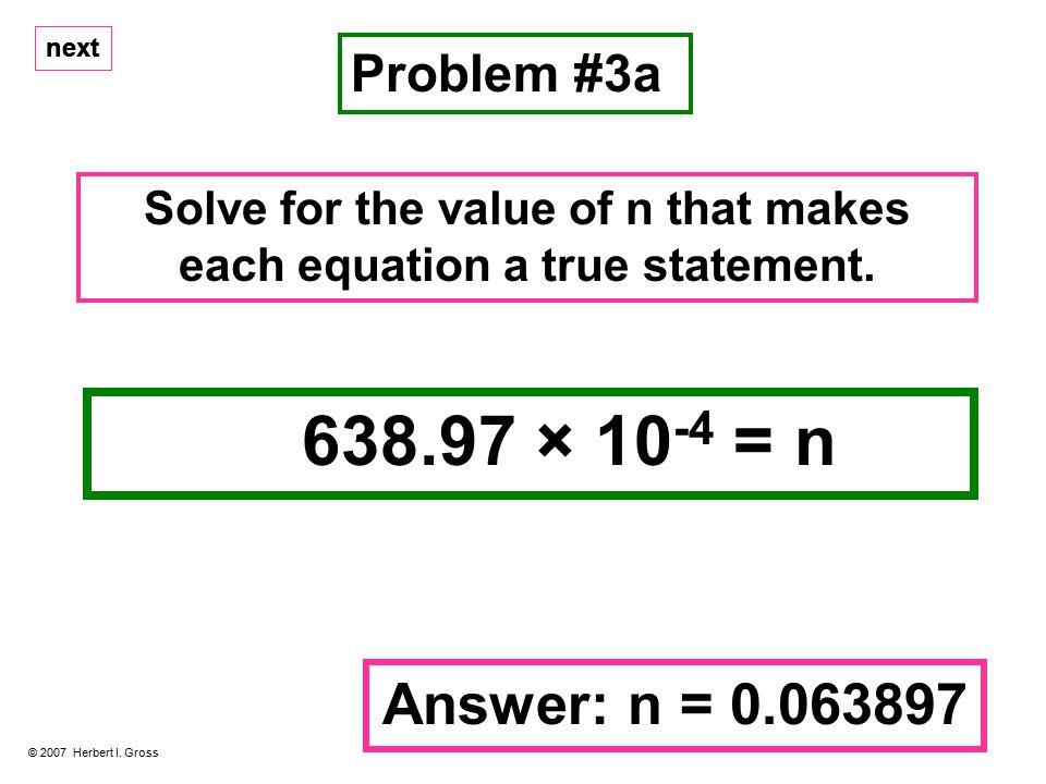 next 638.97 × 10 -4 = n Problem #3a © 2007 Herbert I.