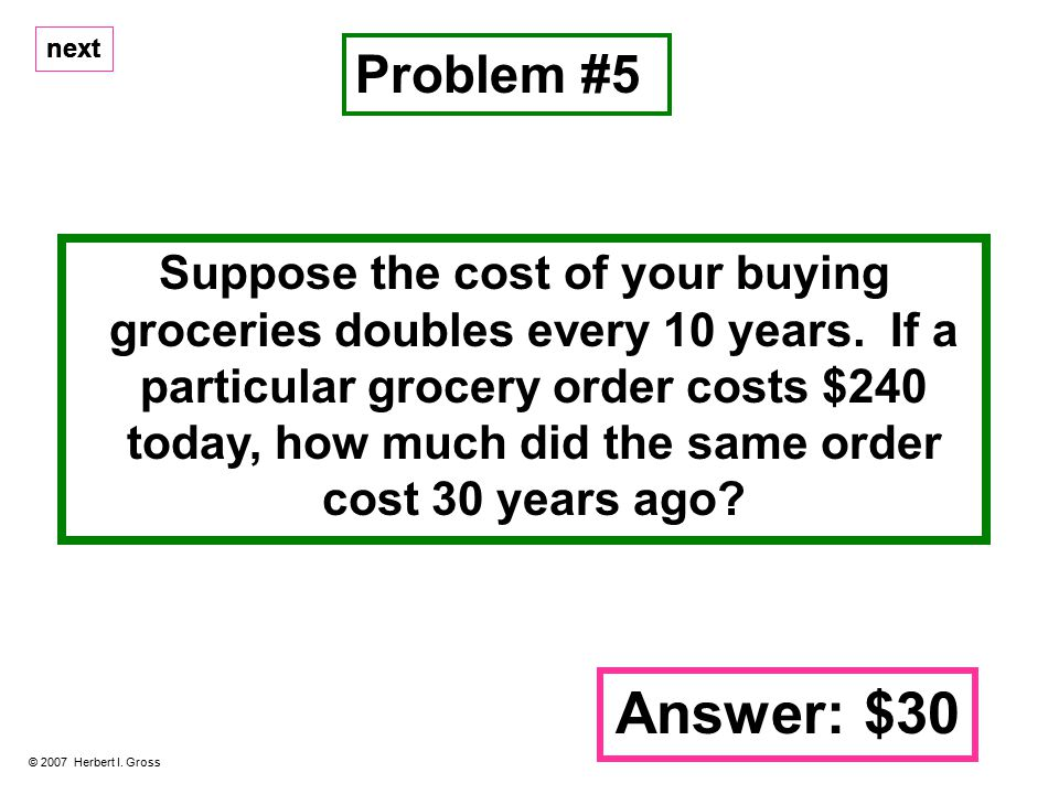 next Suppose the cost of your buying groceries doubles every 10 years.