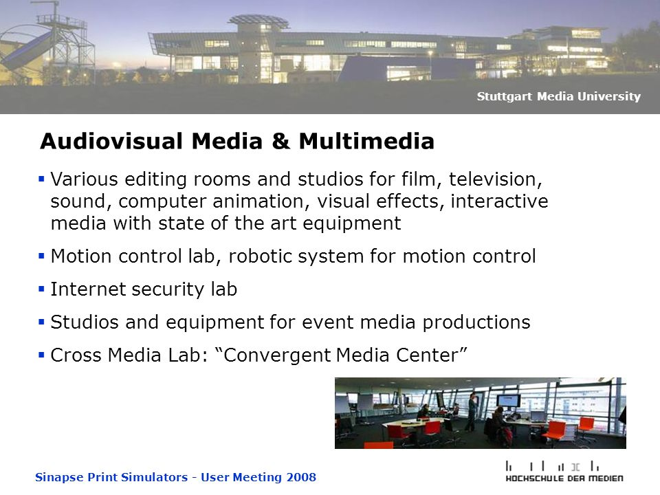 Sinapse Print Simulators - User Meeting 2008 Stuttgart Media University Audiovisual Media & Multimedia  Various editing rooms and studios for film, television, sound, computer animation, visual effects, interactive media with state of the art equipment  Motion control lab, robotic system for motion control  Internet security lab  Studios and equipment for event media productions  Cross Media Lab: Convergent Media Center