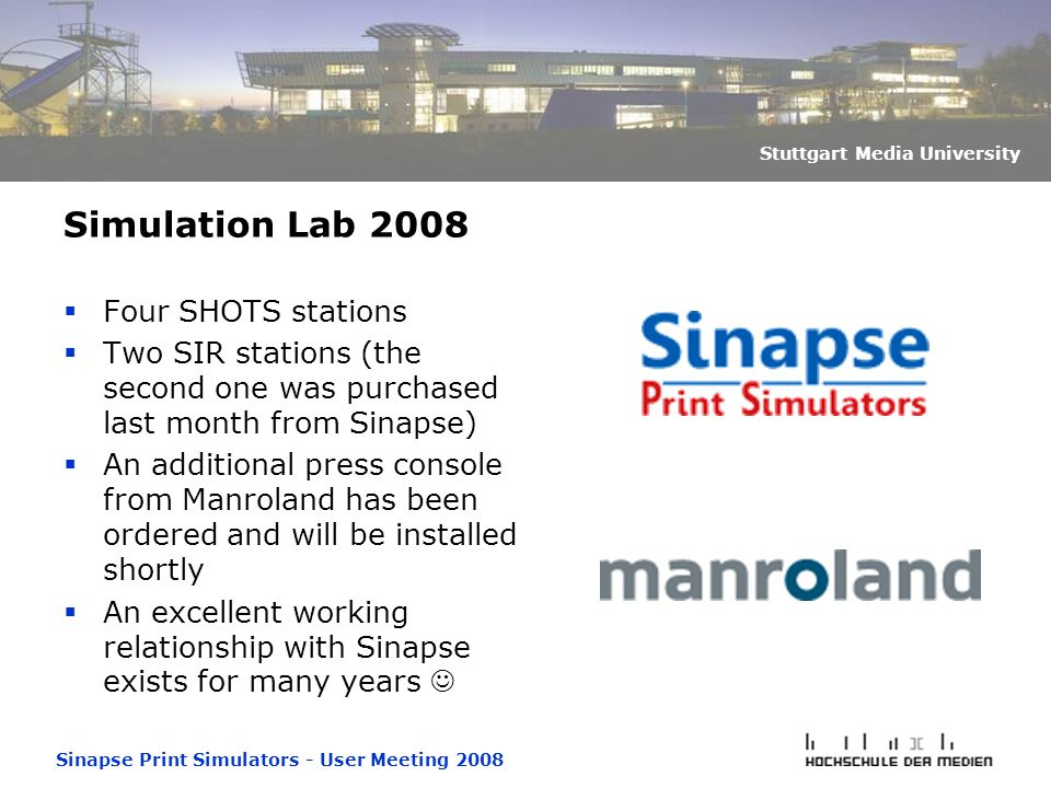 Sinapse Print Simulators - User Meeting 2008 Stuttgart Media University Simulation Lab 2008  Four SHOTS stations  Two SIR stations (the second one was purchased last month from Sinapse)  An additional press console from Manroland has been ordered and will be installed shortly  An excellent working relationship with Sinapse exists for many years