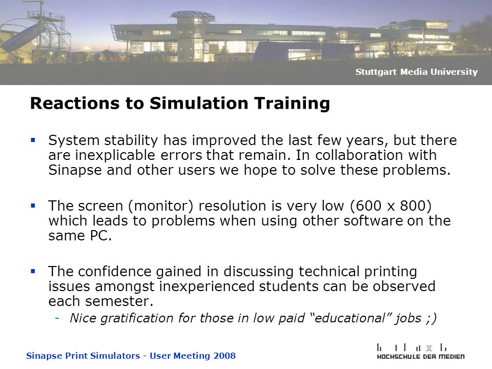 Sinapse Print Simulators - User Meeting 2008 Stuttgart Media University Reactions to Simulation Training  System stability has improved the last few years, but there are inexplicable errors that remain.