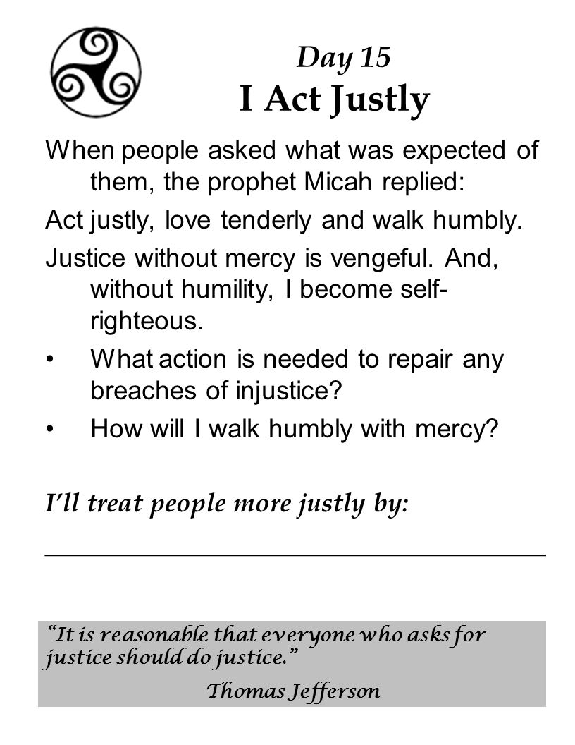 Day 15 I Act Justly When people asked what was expected of them, the prophet Micah replied: Act justly, love tenderly and walk humbly.