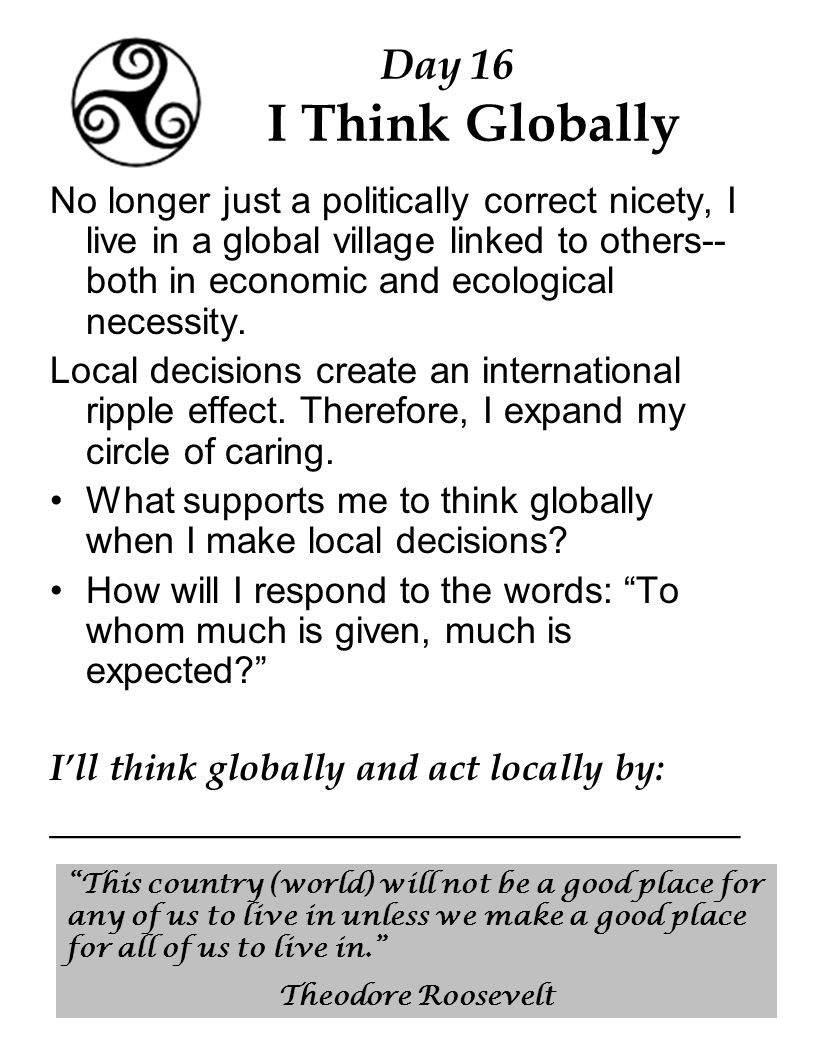 Day 16 I Think Globally No longer just a politically correct nicety, I live in a global village linked to others-- both in economic and ecological necessity.
