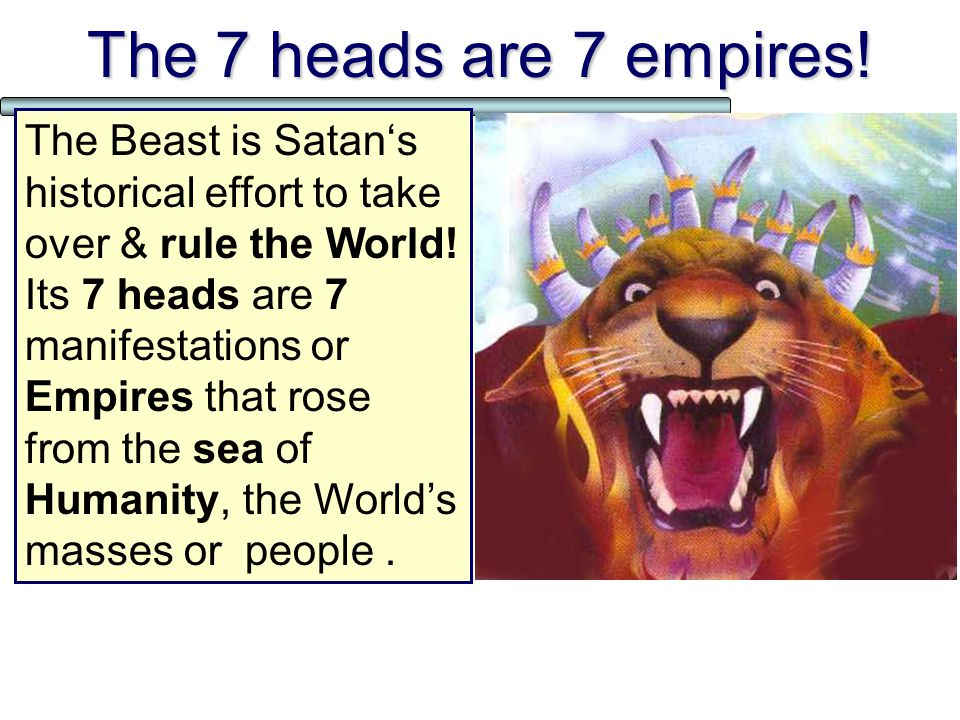 The 7 heads are 7 empires.The Beast is Satan's historical effort to take over & rule the World.