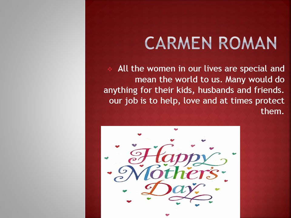  All the women in our lives are special and mean the world to us.