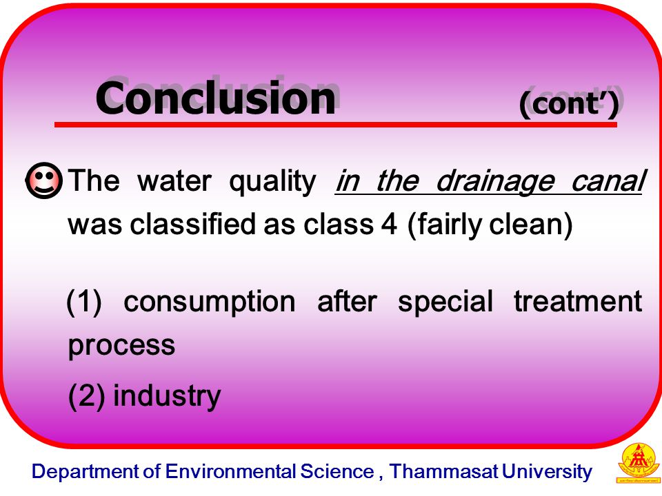 The water quality in the drainage canal was classified as class 4 (fairly clean) (1) consumption after special treatment process (2) industry Conclusion (cont') Department of Environmental Science, Thammasat University