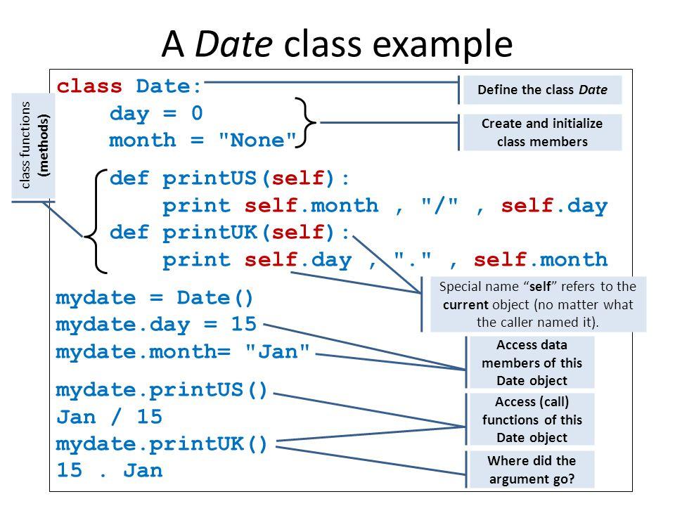 A Date class example class Date: day = 0 month = None def printUS(self): print self.month, / , self.day def printUK(self): print self.day, . , self.month mydate = Date() mydate.day = 15 mydate.month= Jan mydate.printUS() Jan / 15 mydate.printUK() 15.