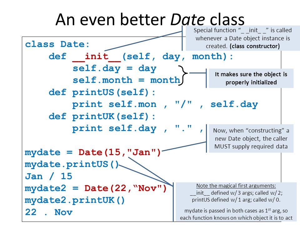 An even better Date class class Date: def __init__(self, day, month): self.day = day self.month = month def printUS(self): print self.mon, / , self.day def printUK(self): print self.day, . , self.mon mydate = Date(15, Jan ) mydate.printUS() Jan / 15 mydate2 = Date(22, Nov ) mydate2.printUK() 22.