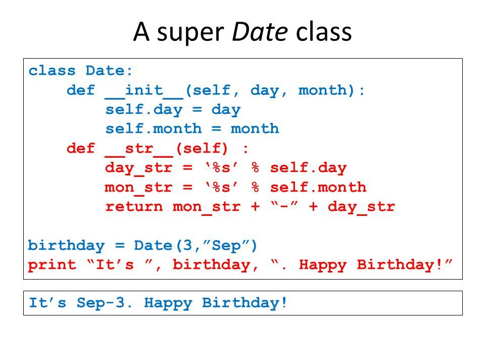 A super Date class class Date: def __init__(self, day, month): self.day = day self.month = month def __str__(self) : day_str = '%s' % self.day mon_str = '%s' % self.month return mon_str + - + day_str birthday = Date(3, Sep ) print It's , birthday, .