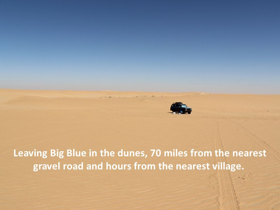 Leaving Big Blue in the dunes, 70 miles from the nearest gravel road and hours from the nearest village.