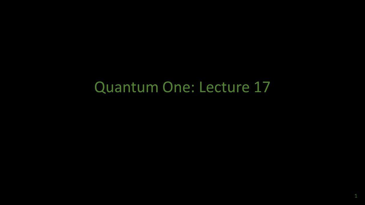 Quantum One: Lecture 17 1