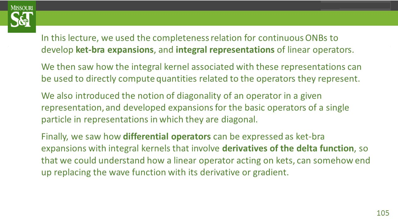 In this lecture, we used the completeness relation for continuous ONBs to develop ket-bra expansions, and integral representations of linear operators
