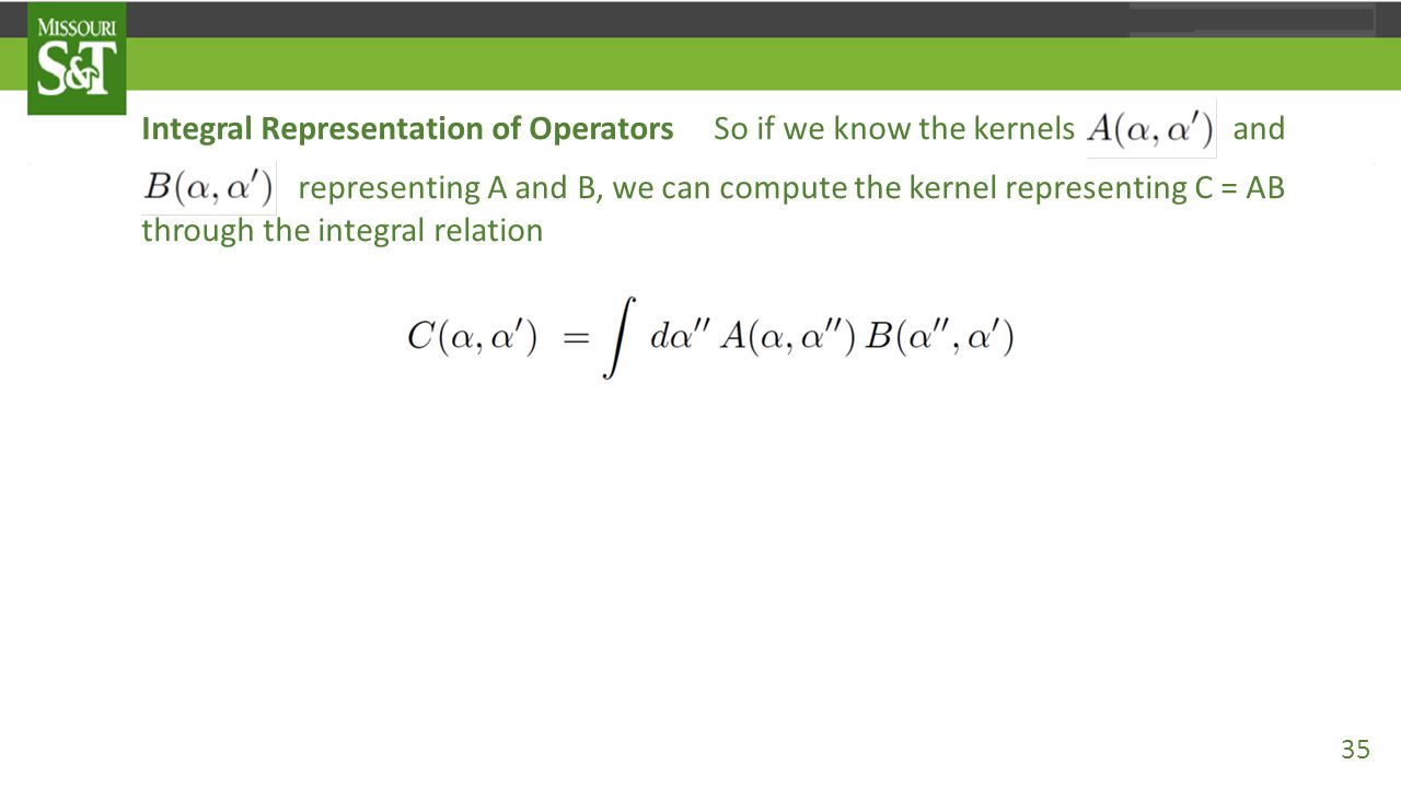Integral Representation of Operators So if we know the kernels and representing A and B, we can compute the kernel representing C = AB through the int