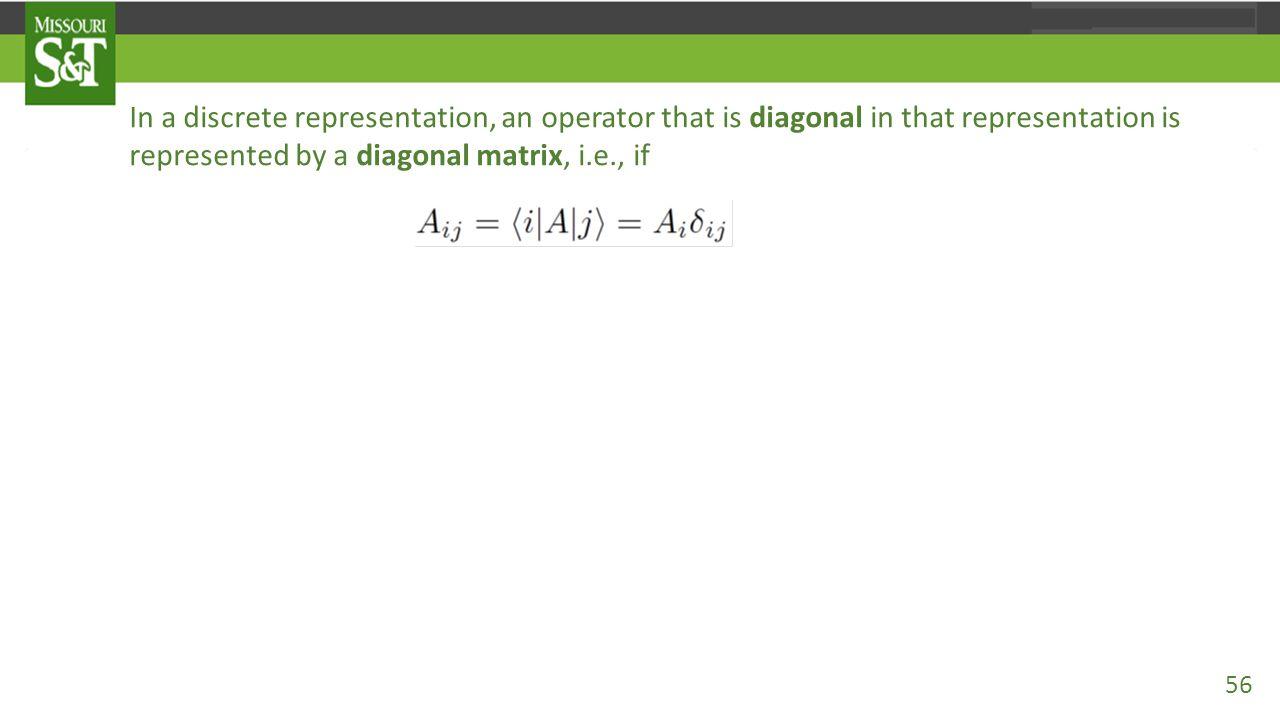 In a discrete representation, an operator that is diagonal in that representation is represented by a diagonal matrix, i.e., if then 56