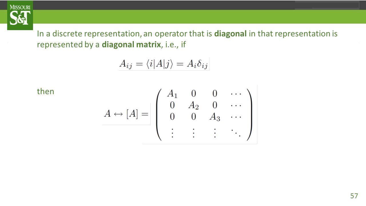 In a discrete representation, an operator that is diagonal in that representation is represented by a diagonal matrix, i.e., if then 57