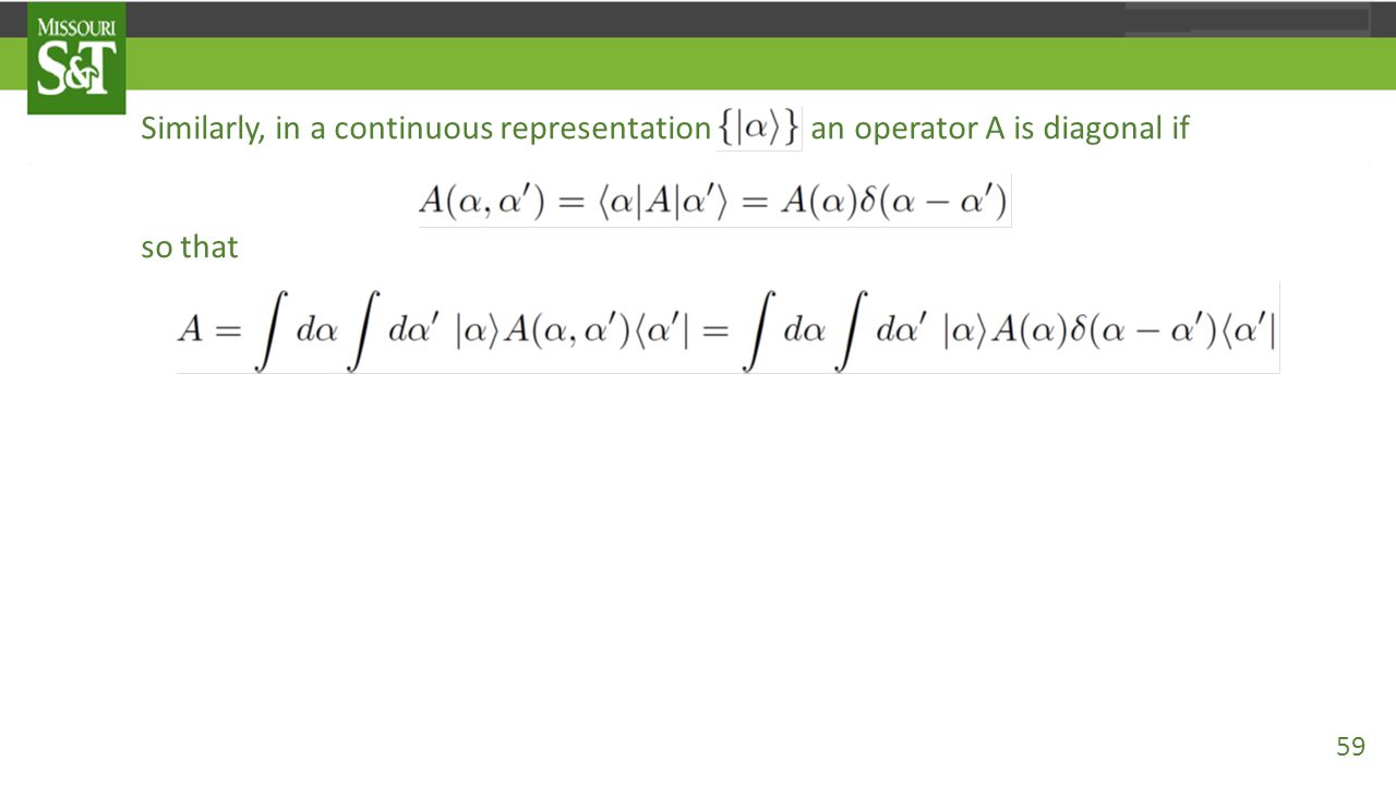 Similarly, in a continuous representation an operator A is diagonal if so that which ends up with only one integration variable, i.e., in contrast to