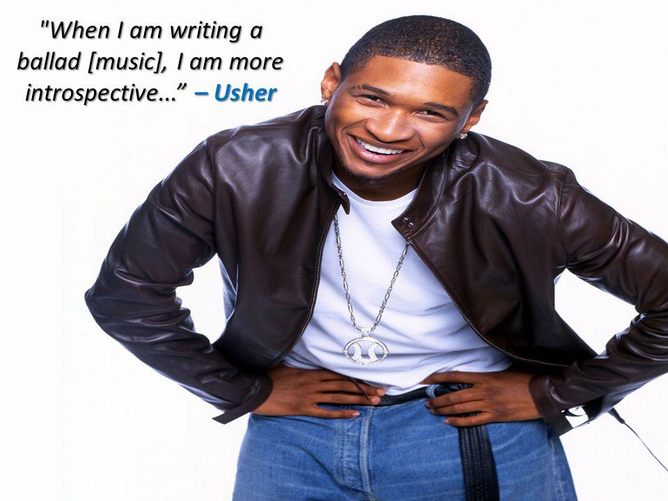 When I am writing a ballad [music], I am more introspective... – Usher