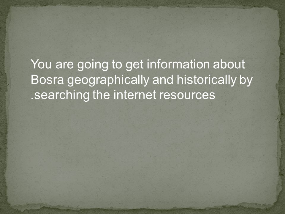 You are going to get information about Bosra geographically and historically by searching the internet resources.