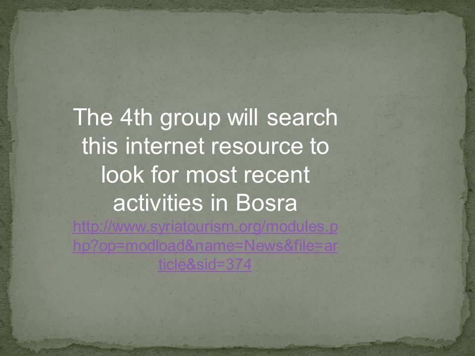 The 4th group will search this internet resource to look for most recent activities in Bosra http://www.syriatourism.org/modules.p hp op=modload&name=News&file=ar ticle&sid=374