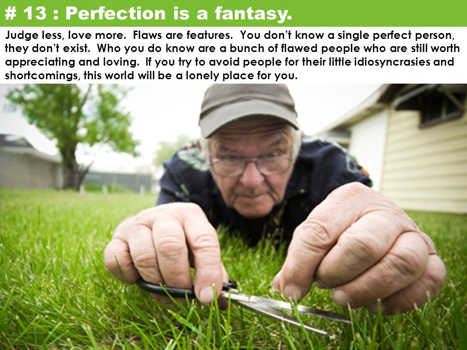 # 13 : Perfection is a fantasy. Judge less, love more. Flaws are features. You don't know a single perfect person, they don't exist. Who you do know a