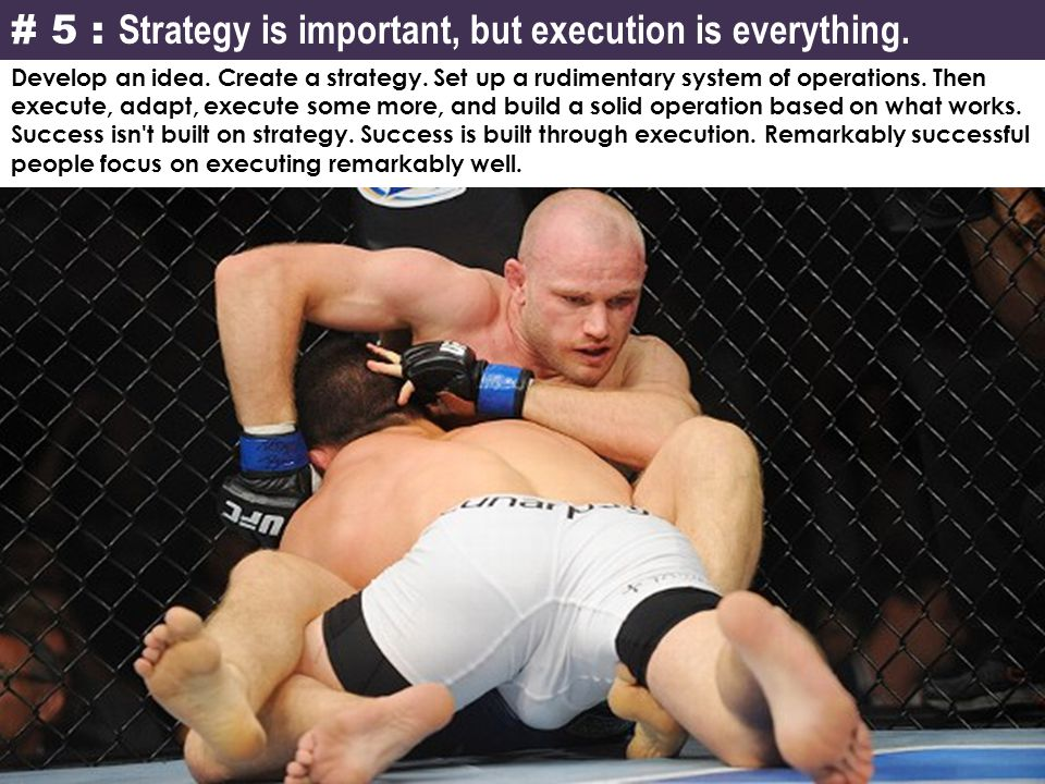 # 5 : Strategy is important, but execution is everything. Develop an idea. Create a strategy. Set up a rudimentary system of operations. Then execute,