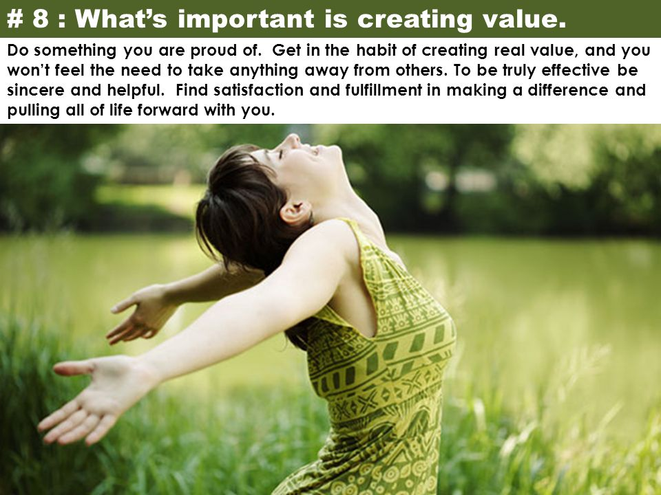# 8 : What's important is creating value. Do something you are proud of. Get in the habit of creating real value, and you won't feel the need to take