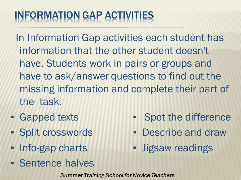 In Information Gap activities each student has information that the other student doesn t have.