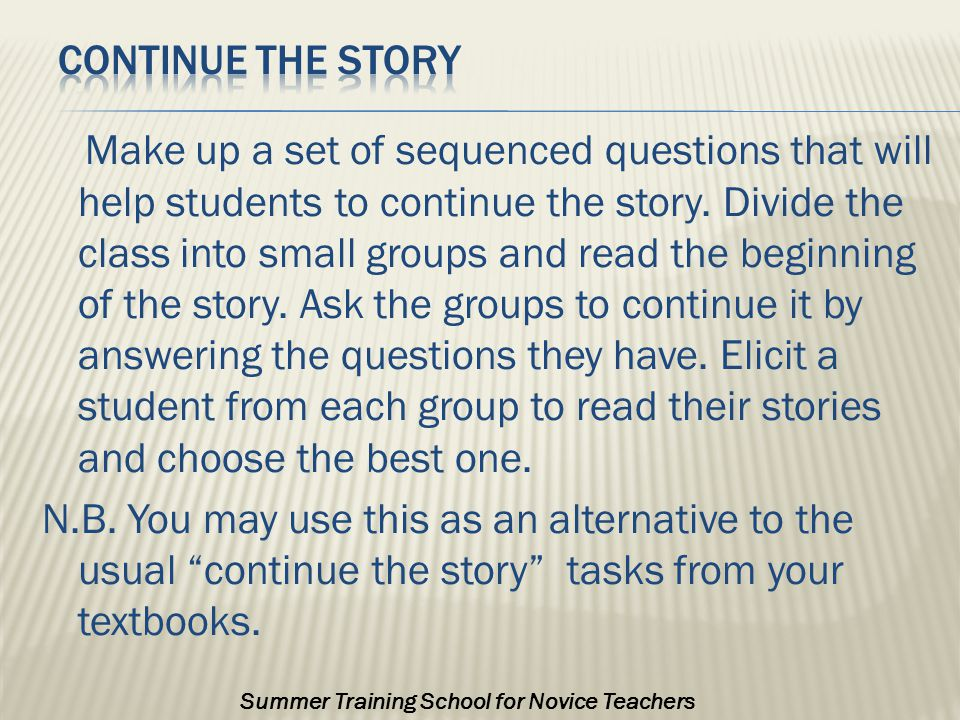 Make up a set of sequenced questions that will help students to continue the story.