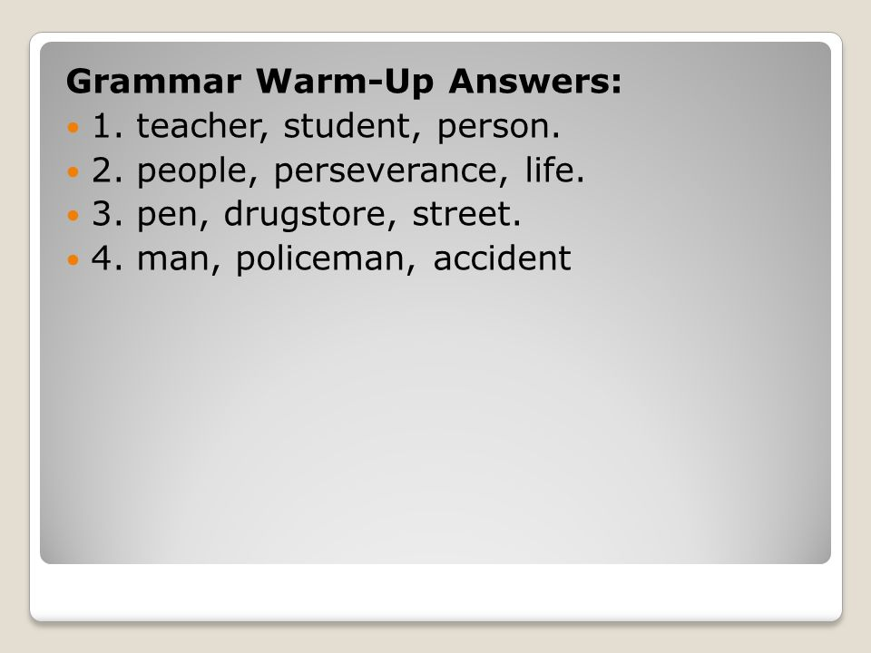 Grammar Warm-Up Answers: 1. teacher, student, person.