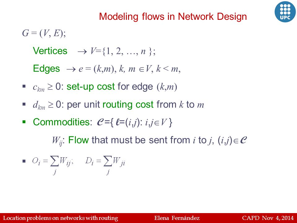Location problems on networks with routing Elena Fernández CAPD Nov 4, 2014 G = (V, E); Vertices  V={1, 2, …, n }; Edges  e = (k,m), k, m  V, k < m