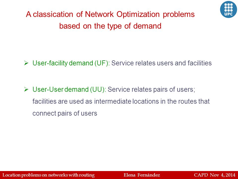 Location problems on networks with routing Elena Fernández CAPD Nov 4, 2014 A classication of Network Optimization problems based on the type of demand  User-facility demand (UF): Service relates users and facilities  User-User demand (UU): Service relates pairs of users; facilities are used as intermediate locations in the routes that connect pairs of users