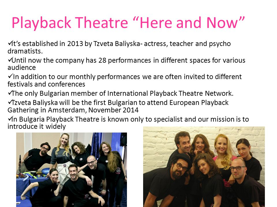 """Playback Theatre """"Here and Now"""" It's established in 2013 by Tzveta Baliyska- actress, teacher and psycho dramatists. Until now the company has 28 perf"""