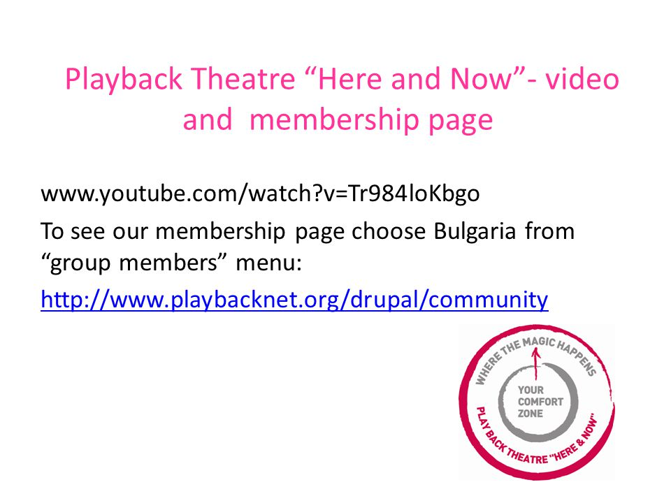 Playback Theatre Here and Now - video and membership page www.youtube.com/watch v=Tr984loKbgo To see our membership page choose Bulgaria from group members menu: http://www.playbacknet.org/drupal/community