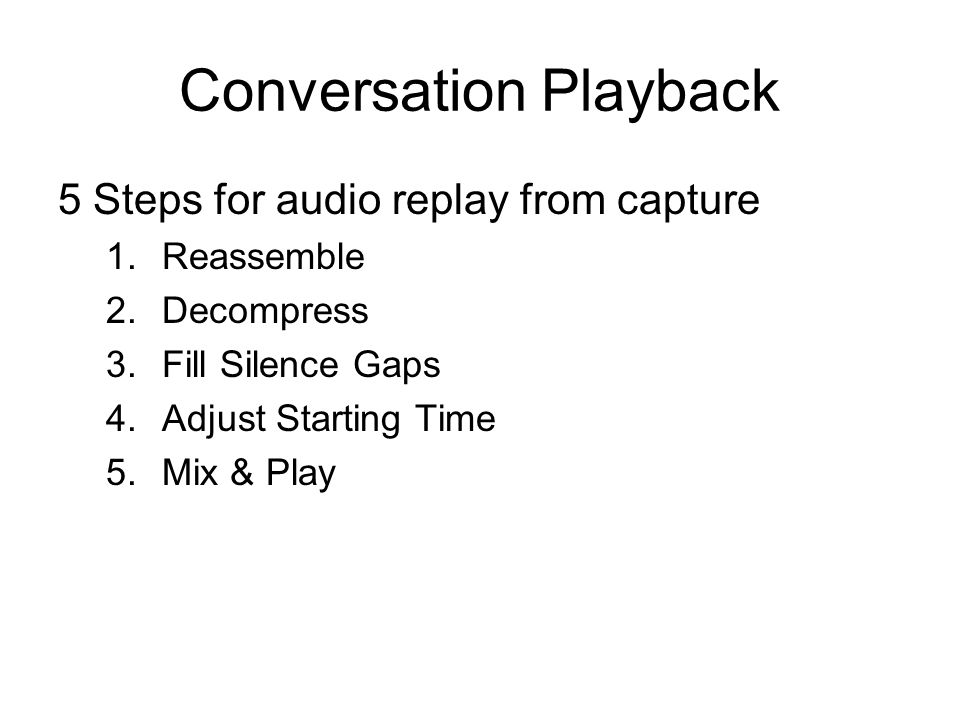 Conversation Playback 5 Steps for audio replay from capture 1.Reassemble 2.Decompress 3.Fill Silence Gaps 4.Adjust Starting Time 5.Mix & Play