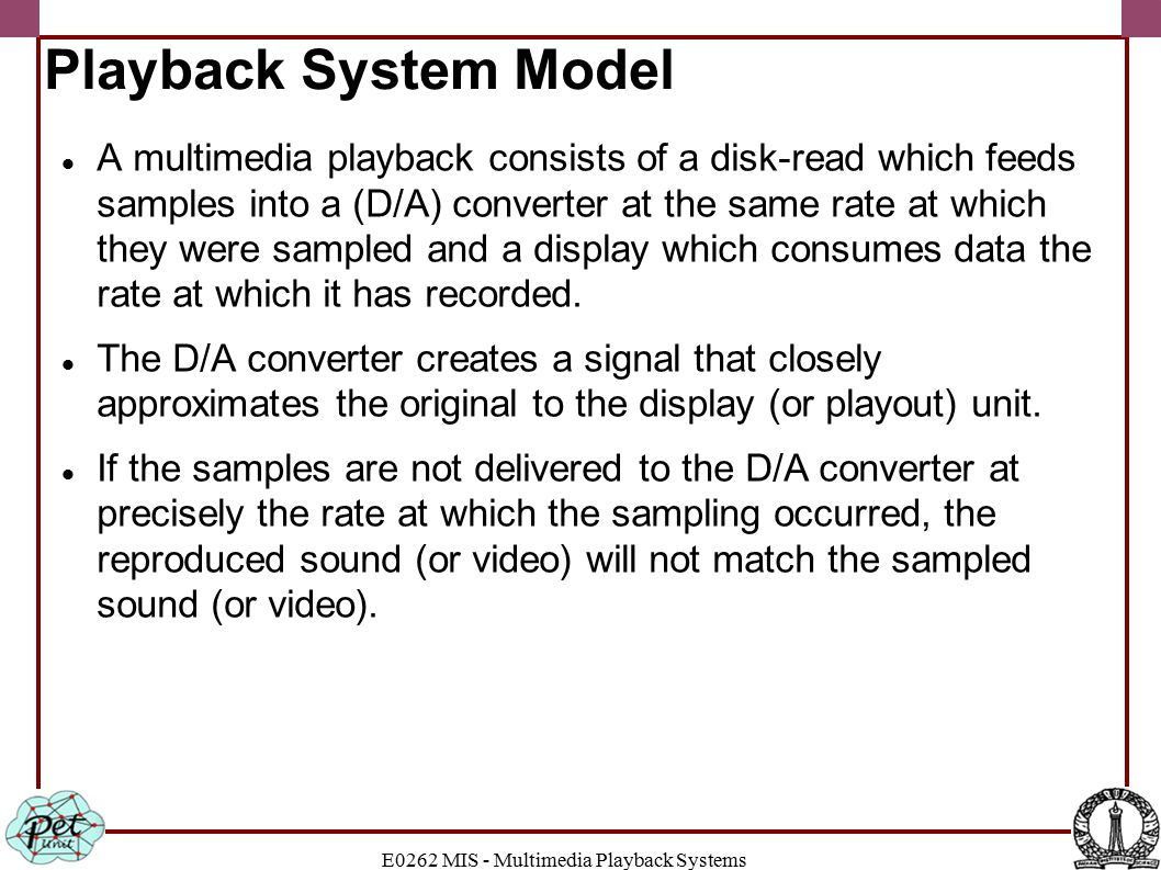 E0262 MIS - Multimedia Playback Systems Playback System Model A multimedia playback consists of a disk-read which feeds samples into a (D/A) converter at the same rate at which they were sampled and a display which consumes data the rate at which it has recorded.