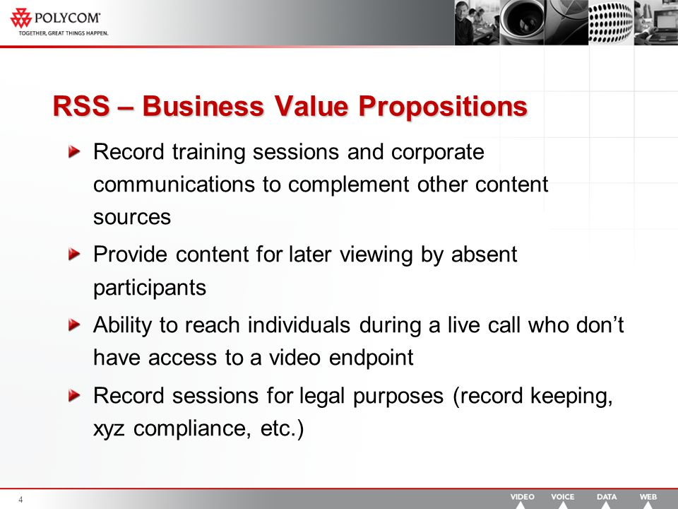 4 RSS – Business Value Propositions Record training sessions and corporate communications to complement other content sources Provide content for later viewing by absent participants Ability to reach individuals during a live call who don't have access to a video endpoint Record sessions for legal purposes (record keeping, xyz compliance, etc.)